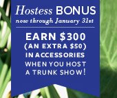 Hostess Bonus now through January 31st - Earn $300 (an extra $50) in accessories when you host a Trunk Show!