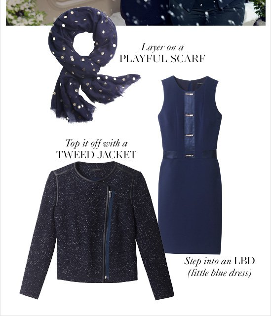 Layer on a PLAYFUL SCARF Top it off with a TWEED JACKET Step into an LBD (little blue dress)