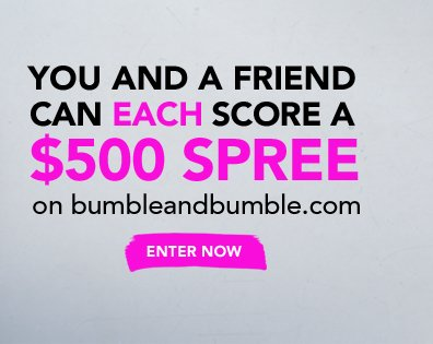 You and a friend can each score a $500 spree on bumbleandbumble.com »ENTER NOW