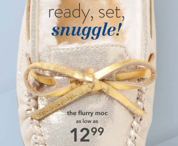 Shop our collection of cozy flurry mocs as low as $12.99 .