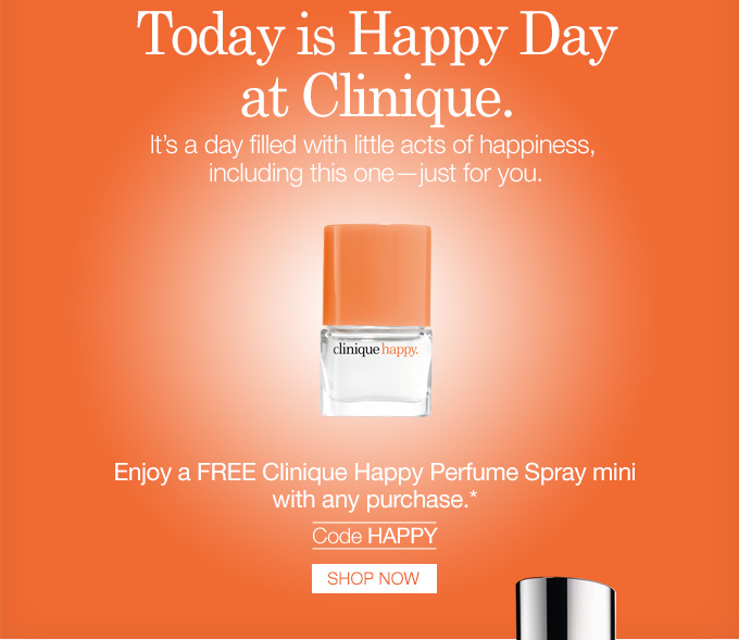 Today is Happy Day at Clinique. It's a day filled with little acts of happiness, including this one—just for you. Enjoy a FREE Clinique Happy Perfume Spray mini with any purchase.*  Code HAPPY. SHOP NOW