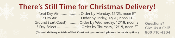 There's Still Time for Christmas Delivery! Next Day Air - Order by Monday, 12/23, noon ET, 2 Day Air - Order by Friday, 12/20, noon ET, Ground (East Coast) - Order by Wednesday, 12/18, noon ET, 3 Day Select - Order by Thursday, 12/19, noon ET (Ground delivery outside of East Coast not guaranteed, please choose air option.) - Questions? Give Us a Call! 800 710-4304