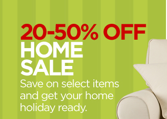20-50% OFF HOME SALE Save on select  items and get your home holiday ready.