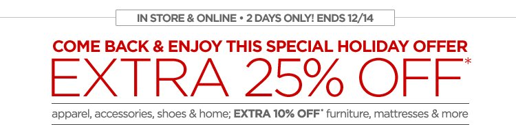 IN STORE & ONLINE 2 DAYS ONLY! ENDS  12/14 COME BACK & ENJOY THIS SPECIAL HOLIDAY OFFER EXTRA 25% off*  apparel, accessories, shoes & home; EXTRA 10% OFF* furniture,  mattresses & more CODE: COMESEE SERIAL: