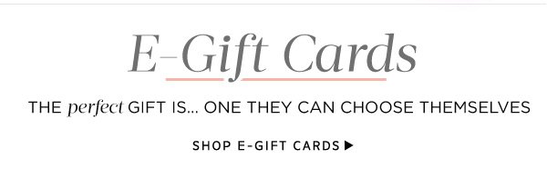 E-Gift Cards: The perfect gift is one they can choose themselves. Shop E-Gift Cards