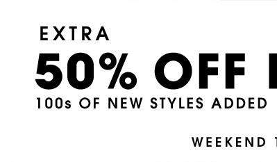 EXTRA 50% OFF 100S OF NEW STYLES ADDED