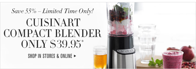 Save 55% - Limited Time Only! - CUISINART COMPACT BLENDER ONLY $39.95* - SHOP IN STORES & ONLINE