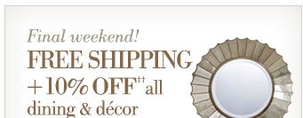 Final Weekend! | Free Shipping + 10% off all dining & decor