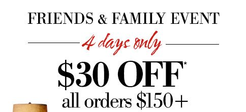 Friends & Family Event | 4 days only | $30 OFF* all orders $150+