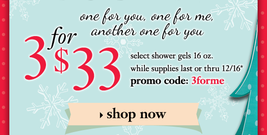 one for you, one for me, another one for you 3 for $33 select shower gels 16 oz. (save over $15!) while supplies last or thru 12/16 promo code: 3forme