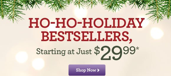 Ho-Ho-Holiday Bestsellers, Starting at just $29.99!*  Shop Now