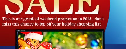 This is our final weekend promotion in 2013 - don't miss this chance to top off your holiday shopping list.