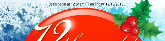 Deals begin at 12:01am PT on Friday, 12/13/2013.