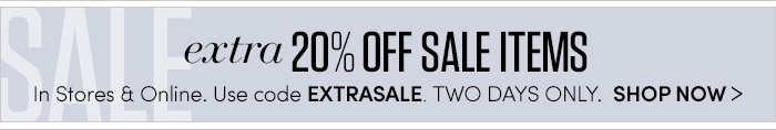 extra 20% OFF SALE ITEMS | In Stores & Online. Use code EXTRASALE. TWO DAYS ONLY> SHOP NOW