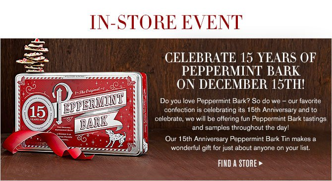 IN-STORE EVENT - Celebrate 15 Years of Peppermint Bark on December 15th! Do you love Peppermint Bark? So do we – our favorite confection is celebrating its 15th Anniversary and to celebrate, we will be offering fun Peppermint Bark tastings and samples throughout the day! Our 15th Anniversary Peppermint Bark Tin makes a wonderful gift for just about anyone on your list. - FIND A STORE