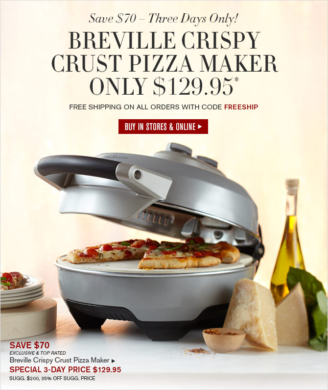 Save $70 – Three Days Only! - BREVILLE CRISPY CRUST PIZZA MAKER ONLY $129.95* - FREE SHIPPING ON ALL ORDERS WITH CODE FREESHIP - BUY IN STORES & ONLINE