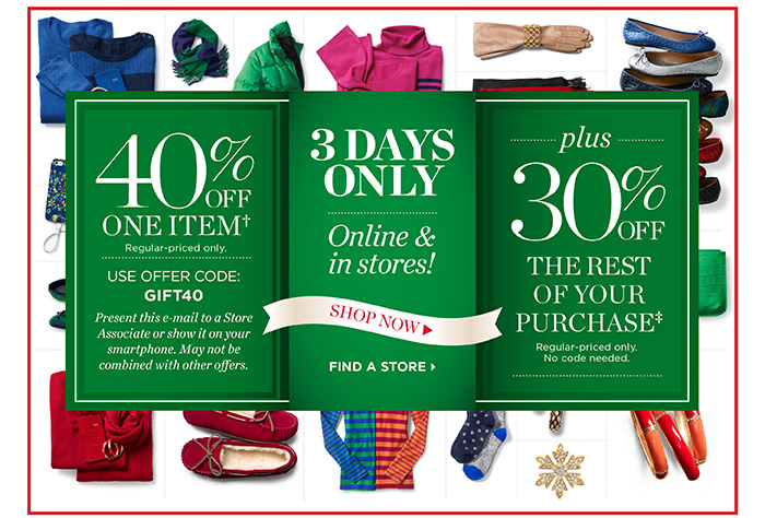 3 days only, online and in stores. 40% off one item, regular-priced only. Use offer code GIFT40. Present this email to a store associate or show it on your smartphone. May not be combined with other offers. Plus 30% off the rest of your purchase, regular-priced only. No code needed.