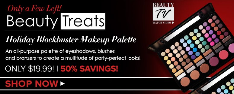 Only a Few Left!                               Only $19.99! 50% Savings!Beauty Treats Holiday Blockbuster Makeup Palette An all-purpose palette of eyeshadows, blushes and bronzers to create a multitude of party-perfect looks!  Shop Now>>