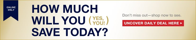 ONLINE ONLY   HOW MUCH WILL YOU (YES YOU!) SAVE TODAY?   UNCOVER DAILY DEAL HERE