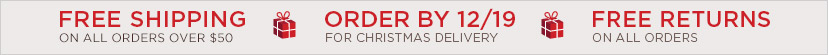 FREE SHIPPING ON ALL ORDERS OVER $50   ORDER BY 12/19 FOR CHRISTMAS DELIVERY   FREE RETURNS ON ALL ORDERS.