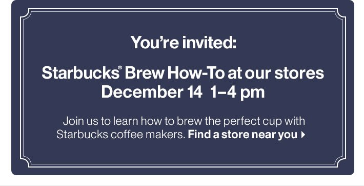 You're invited: Starbucks® Brew How-To  at our stores December 14 1-4 pm
