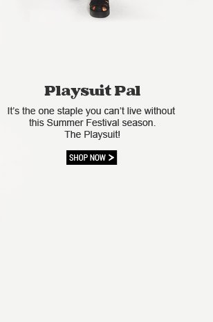 Playsuit Pal. It's the one staple you can't live without this Summer Festival season. The Playsuit! Shop Now!