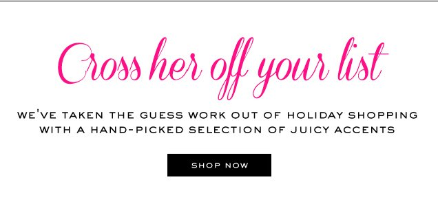 <br> Cross her off your list. We've taken the guess work out of holiday shopping with a hand picked selection of Juicy accents. SHOP NOW.