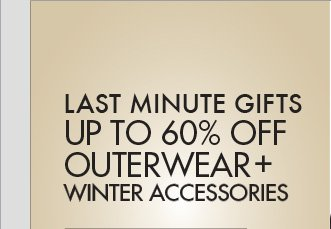 LAST MINUTE GIFTS UP TO 60% OFF   OUTERWEAR + WINTER ACCESSORIES
