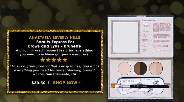 """5 Stars Anastasia Beverly Hills Beauty Express For Brows and Eyes – BrunetteA chic, mirrored compact featuring everything you need to achieve gorgeous eyebrows.""""This is a great product that's easy to use, and it has everything you need for perfect-looking brows."""" – From Sarasota, FL  $39.50Shop Now>>"""