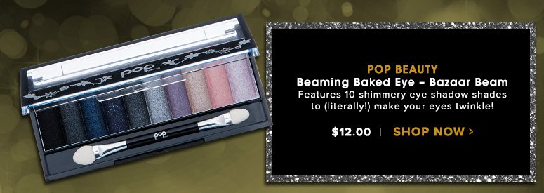 Pop Beauty Beaming Baked Eye – Bazaar Beam Features 10 shimmery eye shadow shades to (literally!) make your eyes twinkle!$12.00Shop Now>>
