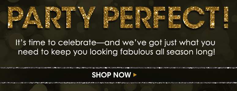 Party Perfect!It's time to celebrate—and we've got just what you need to keep you looking fabulous all season long!Shop Now>>