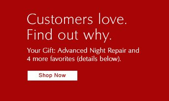 Customers love. Find out why.  YOUR GIFT: Advanced Night Repair and  4 more favorites (details below).  Shop Now »