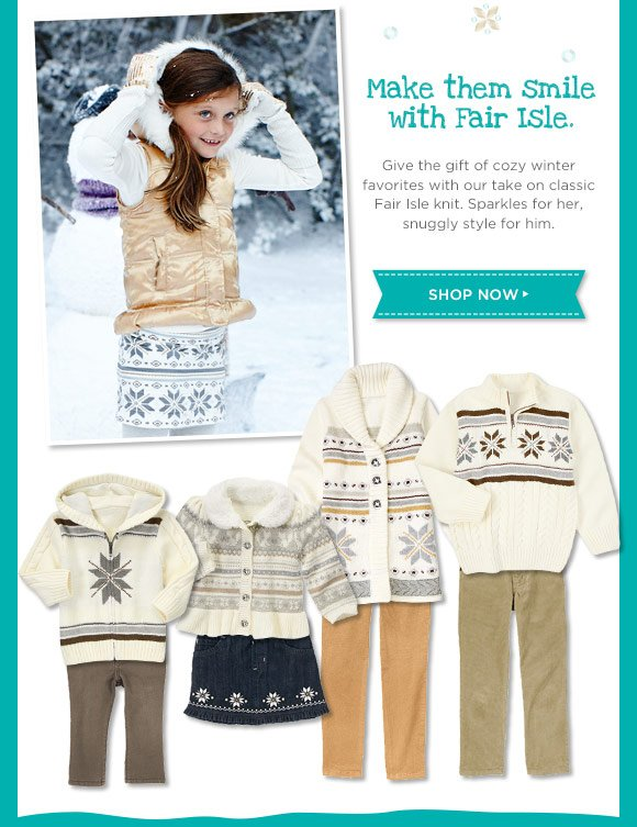 Make them smile with Fair Isle. Give the gift of cozy winter favorites with our take on classic Fair Isle knit. Sparkles for her, snuggle style for him. Shop Now