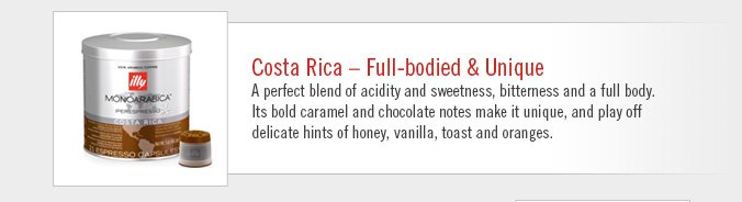 Costa Rica — Full-bodied & Unique  A perfect blend of acidity and sweetness, bitterness and a full body. Its bold caramel and chocolate notes make it unique, and play off delicate hints of honey, vanilla, toast and oranges.