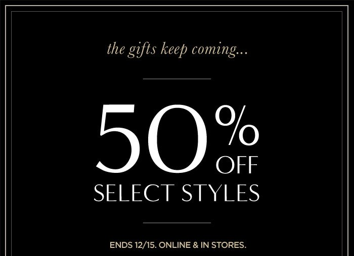 the gifts keep coming... | 50% OFF SELECT STYLES