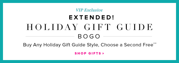 VIP Exclusive Extended! Holiday Gift Guide BOGO Buy Any Holiday Gift Guide Style, Choose a Second Free*** - - Shop Gifts: