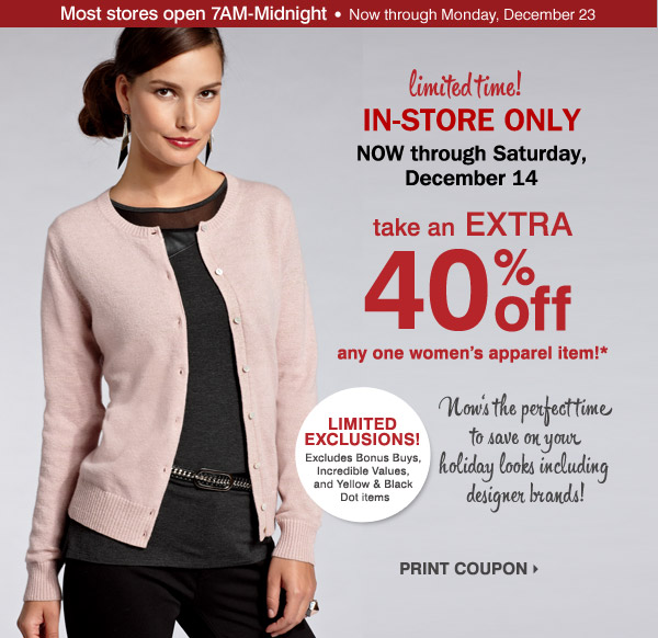 Limited time! In-store only. Now through 4PM Saturday, December 14. Take an extra 40% off any one women's apparel item!*