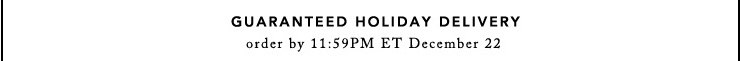 GUARANTEED HOLIDAY DELIVERY order by 11:59 ET December 22