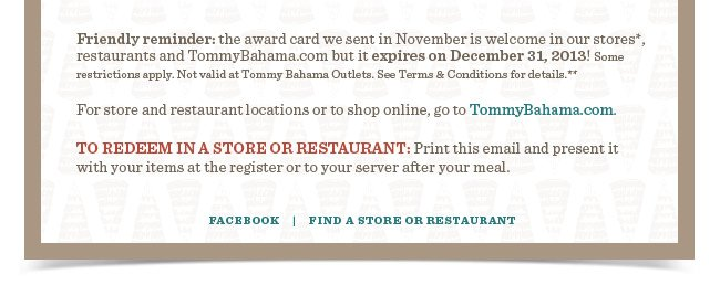 Friendly reminder: the award card we sent in November is welcome in our stores*, restaurants and TommyBahama.com but it expires on December 31, 2013! Some restrictions apply. Not valid at Tommy Bahama Outlets. See Terms & Conditions for details.**   For store and restaurant locations or to shop online, go to TommyBahama.com.   TO REDEEM IN A STORE OR RESTAURANT: Print this email and present it  with your items at the register or to your server after your meal.