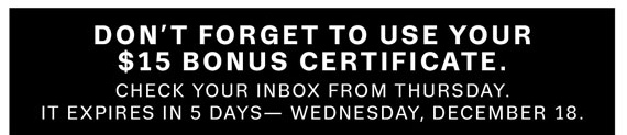 Don't Forget to Use Your $15 Bonus Certificate. Check your Inbox from Thursday. It expires in 5 Days— Wednesday, December 18.