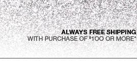 Always Free Shipping with purchase of $100 or more