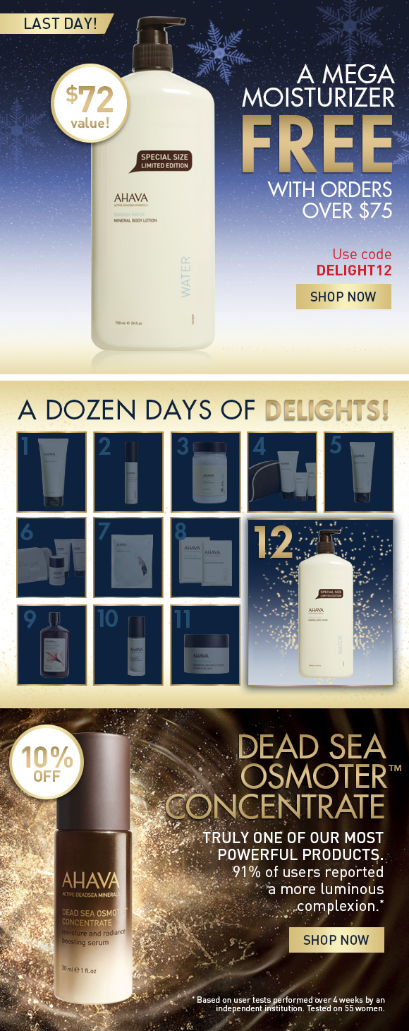 A Dozen Days of Delights! A Mega Moisturizer Free With orders over $75 Use code DELIGHT12 SHOP NOW We've got a great deal on a favorite moisturizer. Today only, get a limited edition triple sized bottle of Mineral Body Lotion with your purchase of $75.  Dead Sea OsmoterTM Concentrate Truly one of our most powerful products.  91% of users reported a more luminous complexion.*  10% Off SHOP NOW * Based on user tests performed over 4 weeks by an independent institution. Tested on 55 women.