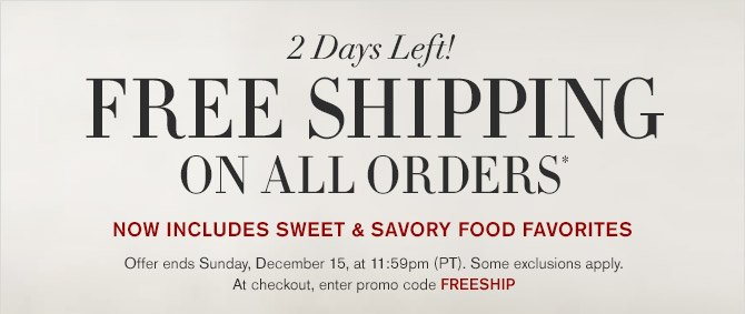 2 Days Left! FREE SHIPPING ON ALL ORDERS* - NOW INCLUDES SWEET & SAVORY FOOD FAVORITES - Offer ends Sunday, December 15, at 11:59pm (PT). Some exclusions apply. At checkout, enter promo code FREESHIP