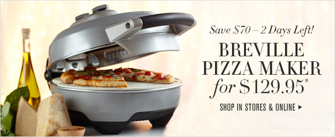 Save $70 - 2 Days Left! - BREVILLE PIZZA MAKER for $129.95* - SHOP IN STORES & ONLINE