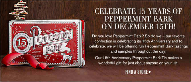 CELEBRATE 15 YEARS OF PEPPERMINT BARK ON DECEMBER 15TH! Do you love Peppermint Bark? So do we - our favorite confection is celebrating its 15th Anniversary and to celebrate, we will be offering fun Peppermint Bark tastings and samples throughout the day! Our 15th Anniversary Peppermint Bark Tin makes a wonderful gift for just about anyone on your list. - FIND A STORE