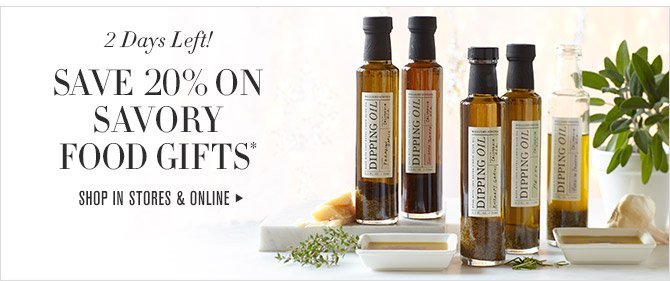 2 Days Left! SAVE 20% ON SAVORY FOOD GIFTS* - SHOP IN STORES & ONLINE