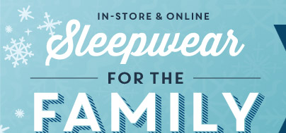 IN-STORE & ONLINE | Sleepwear FOR THE FAMILY