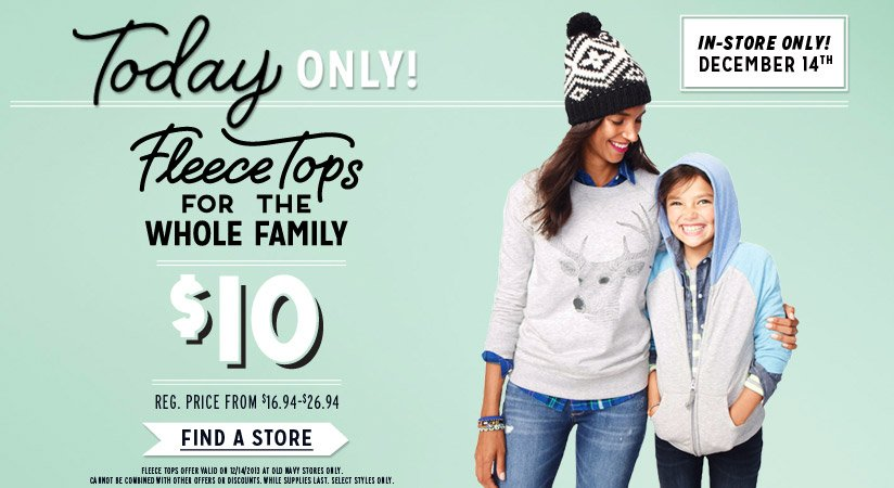Today ONLY! | IN-STORE ONLY! DECEMBER 14ᵗʰ | Fleece Tops FOR THE WHOLE FAMILY $10 | REG. PRICE FROM $16.94-$26.94 | FIND A STORE | FLEECE TOPS OFFER VALID ON 12/14/2013 AT OLD NAVY STORES ONLY. CANNOT BE COMBINED WITH OTHER OFFERS OR DISCOUNTS. WHILE SUPPLIES LAST. SELECT STYLES ONLY.