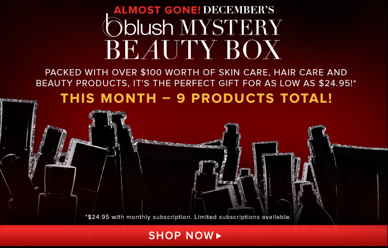 Almost Gone!December's blush Mystery Beauty BoxPacked with over $100 worth of skin care, hair care and beauty products, it's the perfect gift for as low as $24.95!**$24.95 with monthly subscription. Limited subscriptions available. Shop Now>>