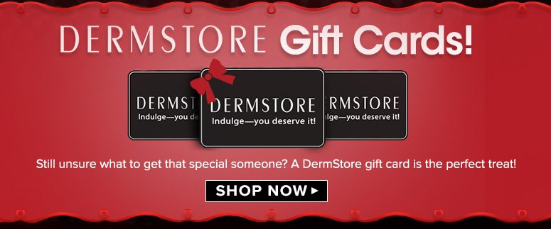 DermStore Gift Cards!Still unsure what to get that special someone? A DermStore gift card is the perfect treat! Shop Now>>